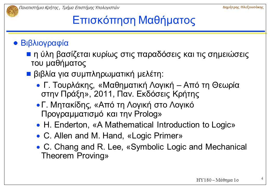 4 Πανεπιστήμιο Κρήτης, Τμήμα Επιστήμης Υπολογιστών Δημήτρης Πλεξουσάκης ΗΥ180 – Μάθημα 1ο Επισκόπηση Μαθήματος Βιβλιογραφία  η ύλη βασίζεται κυρίως στις παραδόσεις και τις σημειώσεις του μαθήματος  βιβλία για συμπληρωματική μελέτη:  Γ.