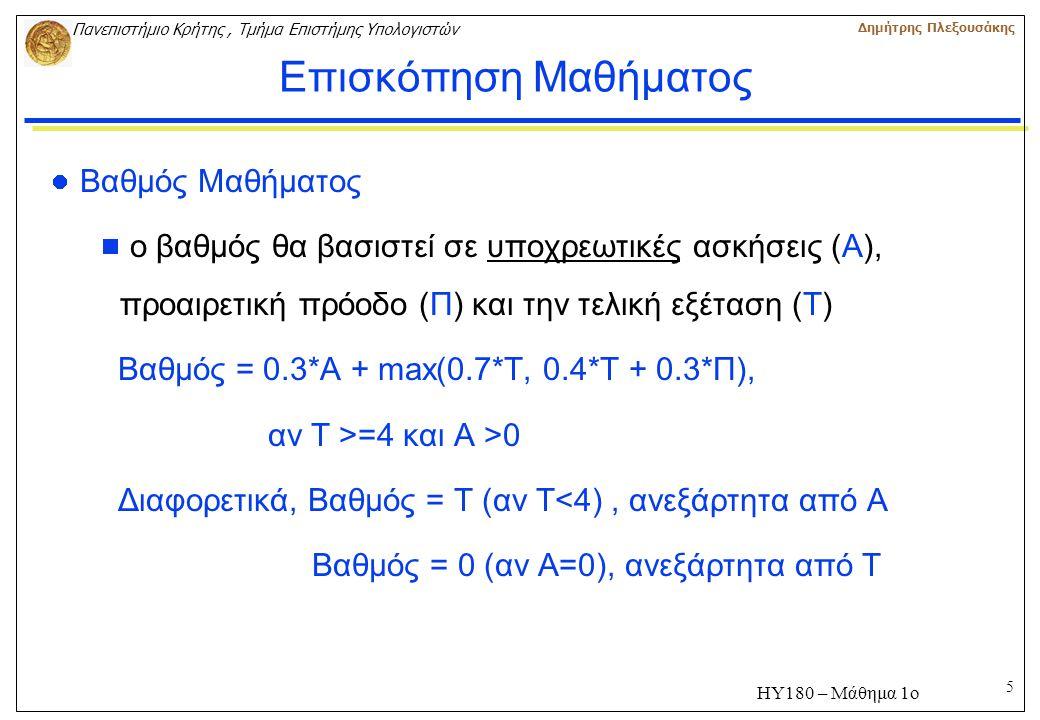 5 Πανεπιστήμιο Κρήτης, Τμήμα Επιστήμης Υπολογιστών Δημήτρης Πλεξουσάκης ΗΥ180 – Μάθημα 1ο Επισκόπηση Μαθήματος Βαθμός Μαθήματος  ο βαθμός θα βασιστεί σε υποχρεωτικές ασκήσεις (Α), προαιρετική πρόοδο (Π) και την τελική εξέταση (Τ) Βαθμός = 0.3*Α + max(0.7*T, 0.4*T + 0.3*Π), αν Τ >=4 και Α >0 Διαφορετικά, Βαθμός = Τ (αν Τ<4), ανεξάρτητα από Α Βαθμός = 0 (αν Α=0), ανεξάρτητα από Τ