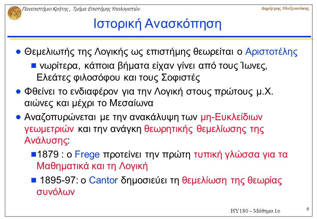 6 Πανεπιστήμιο Κρήτης, Τμήμα Επιστήμης Υπολογιστών Δημήτρης Πλεξουσάκης ΗΥ180 – Μάθημα 1ο Ιστορική Ανασκόπηση Θεμελιωτής της Λογικής ως επιστήμης θεωρείται ο Αριστοτέλης  νωρίτερα, κάποια βήματα είχαν γίνει από τους Ίωνες, Ελεάτες φιλοσόφου και τους Σοφιστές Φθείνει το ενδιαφέρον για την Λογική στους πρώτους μ.X.