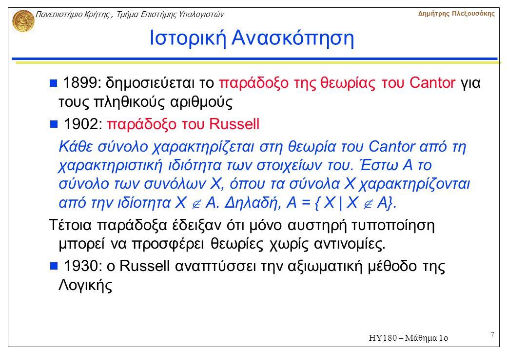 7 Πανεπιστήμιο Κρήτης, Τμήμα Επιστήμης Υπολογιστών Δημήτρης Πλεξουσάκης ΗΥ180 – Μάθημα 1ο Ιστορική Ανασκόπηση  1899: δημοσιεύεται το παράδοξο της θεωρίας του Cantor για τους πληθικούς αριθμούς  1902: παράδοξο του Russell Κάθε σύνολο χαρακτηρίζεται στη θεωρία του Cantor από τη χαρακτηριστική ιδιότητα των στοιχείων του.