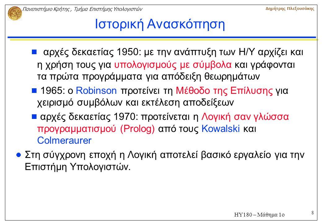8 Πανεπιστήμιο Κρήτης, Τμήμα Επιστήμης Υπολογιστών Δημήτρης Πλεξουσάκης ΗΥ180 – Μάθημα 1ο Ιστορική Ανασκόπηση  αρχές δεκαετίας 1950: με την ανάπτυξη των Η/Υ αρχίζει και η χρήση τους για υπολογισμούς με σύμβολα και γράφονται τα πρώτα προγράμματα για απόδειξη θεωρημάτων  1965: ο Robinson προτείνει τη Μέθοδο της Επίλυσης για χειρισμό συμβόλων και εκτέλεση αποδείξεων  αρχές δεκαετίας 1970: προτείνεται η Λογική σαν γλώσσα προγραμματισμού (Prolog) από τους Kowalski και Colmeraurer Στη σύγχρονη εποχή η Λογική αποτελεί βασικό εργαλείο για την Επιστήμη Υπολογιστών.