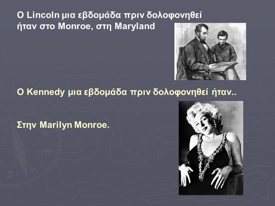 Ο Lincoln μια εβδομάδα πριν δολοφονηθεί ήταν στο Monroe, στη Maryland Ο Kennedy μια εβδομάδα πριν δολοφονηθεί ήταν.. Στην Marilyn Monroe.