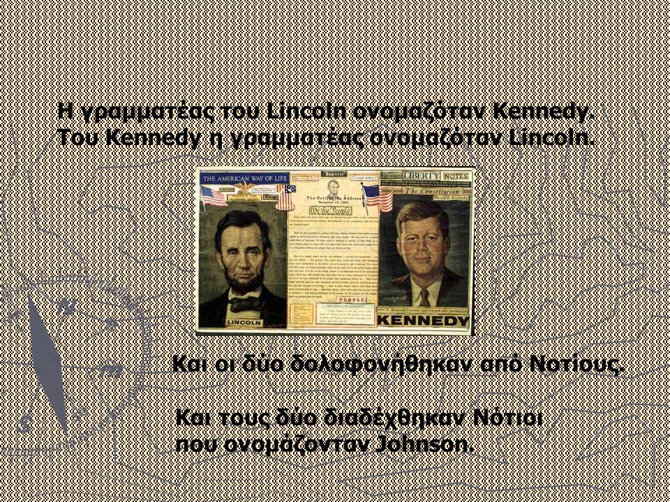 Η γραμματέας του Lincoln ονομαζόταν Kennedy. Του Kennedy η γραμματέας ονομαζόταν Lincoln. Και οι δύο δολοφονήθηκαν από Νοτίους. Και τους δύο διαδέχθηκ