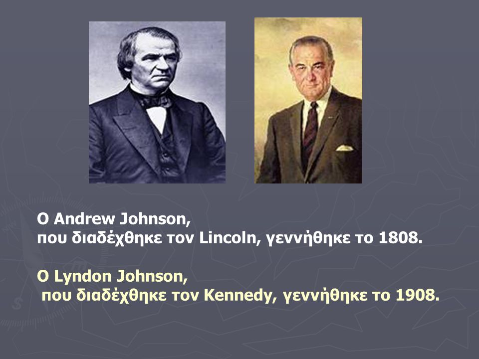 Ο Andrew Johnson, που διαδέχθηκε τον Lincoln, γεννήθηκε το 1808. Ο Lyndon Johnson, που διαδέχθηκε τον Kennedy, γεννήθηκε το 1908.