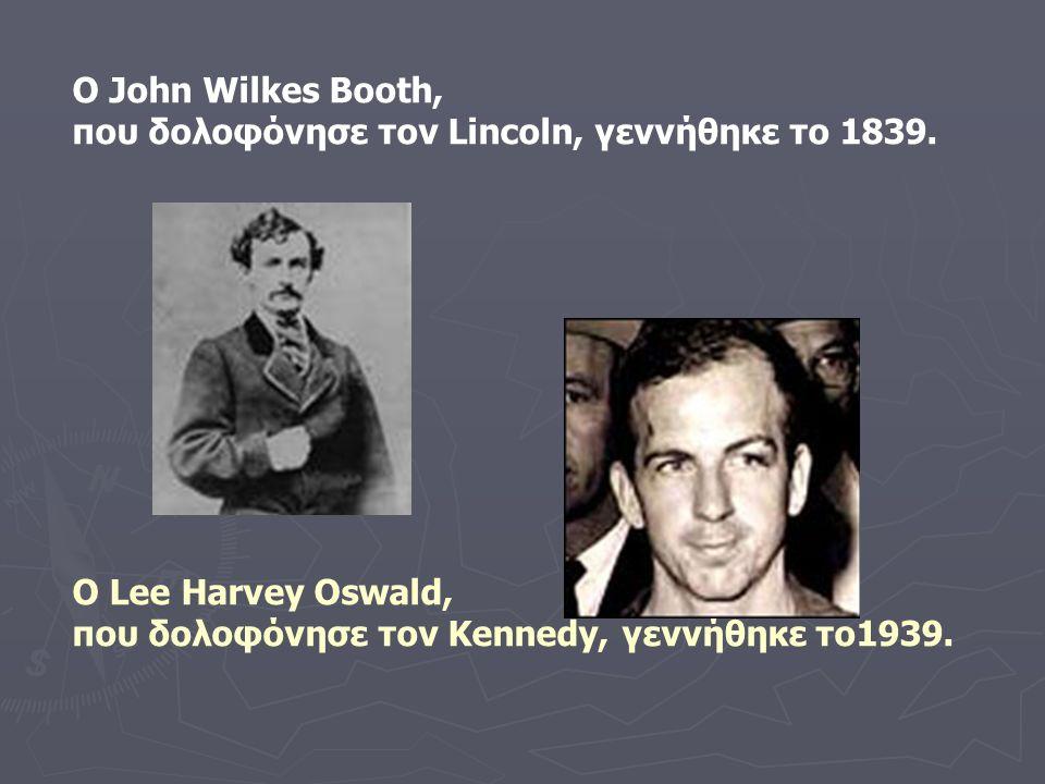 Ο John Wilkes Booth, που δολοφόνησε τον Lincoln, γεννήθηκε το 1839. Ο Lee Harvey Oswald, που δολοφόνησε τον Kennedy, γεννήθηκε το1939.