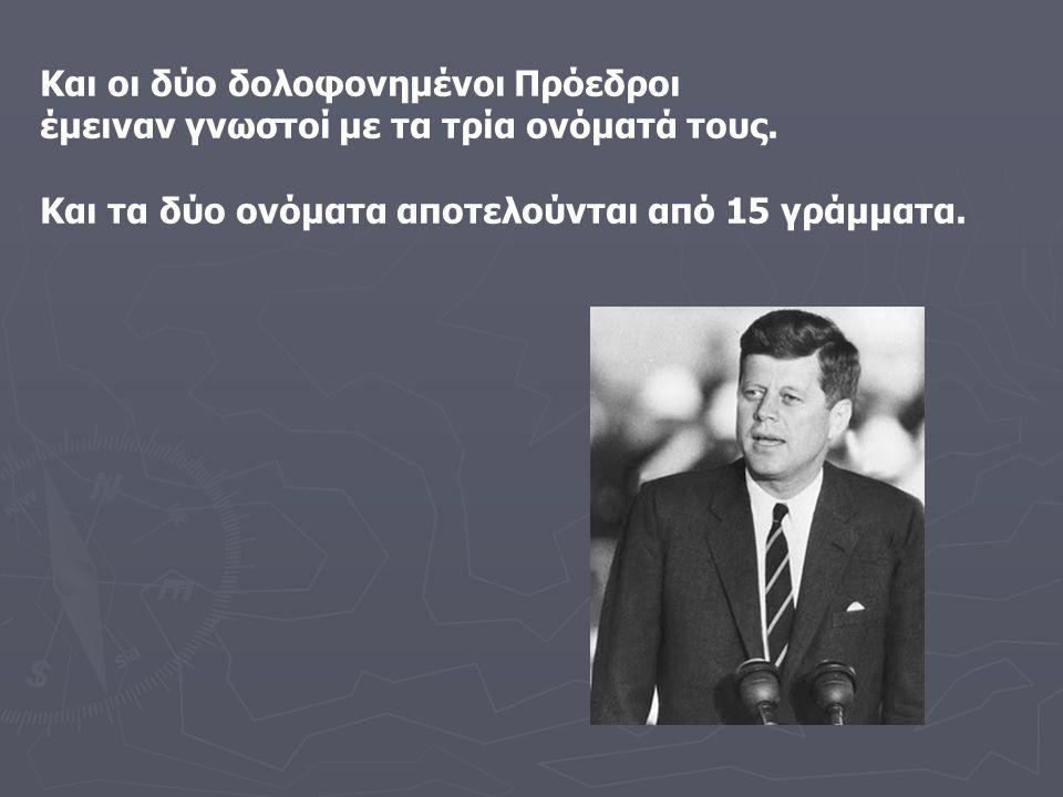 Και οι δύο δολοφονημένοι Πρόεδροι έμειναν γνωστοί με τα τρία ονόματά τους. Και τα δύο ονόματα αποτελούνται από 15 γράμματα.
