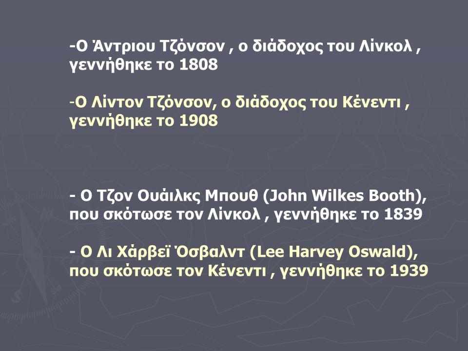 -Ο Άντριου Τζόνσον, ο διάδοχος του Λίνκολ, γεννήθηκε το 1808 -Ο-Ο Λίντον Τζόνσον, ο διάδοχος του Κένεντι, γεννήθηκε το 1908 - Ο Τζον Ουάιλκς Μπουθ (John Wilkes Booth), που σκότωσε τον Λίνκολ, γεννήθηκε το 1839 - Ο Λι Χάρβεϊ Όσβαλντ (Lee Harvey Oswald), που σκότωσε τον Κένεντι, γεννήθηκε το 1939