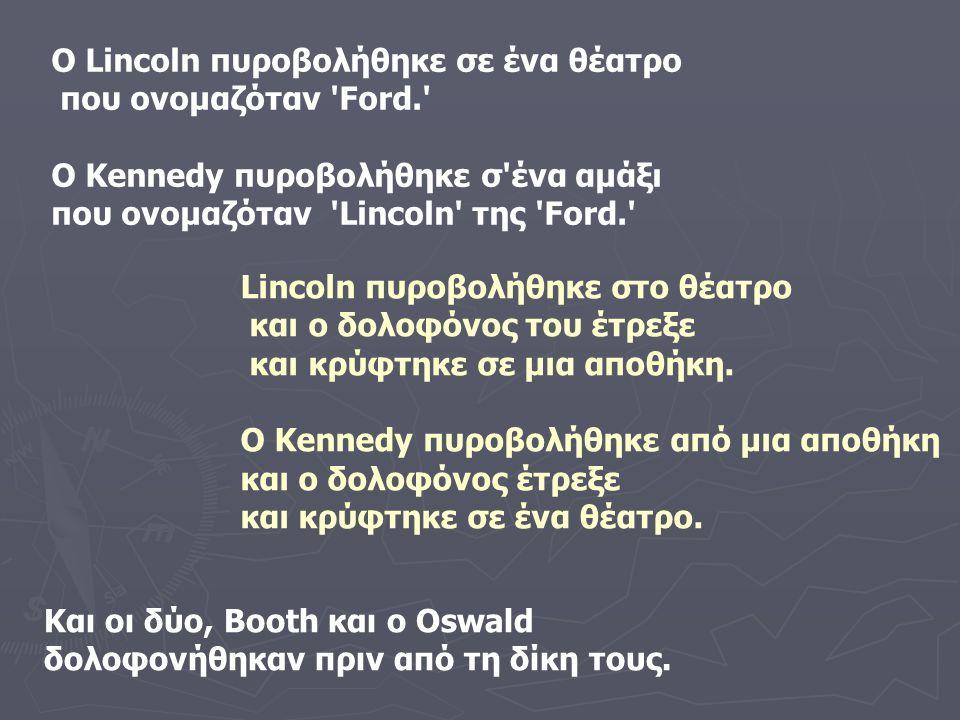 Ο Lincoln πυροβολήθηκε σε ένα θέατρο που ονομαζόταν Ford. Ο Kennedy πυροβολήθηκε σ ένα αμάξι που ονομαζόταν Lincoln της Ford. Lincoln πυροβολήθηκε στο θέατρο και ο δολοφόνος του έτρεξε και κρύφτηκε σε μια αποθήκη.