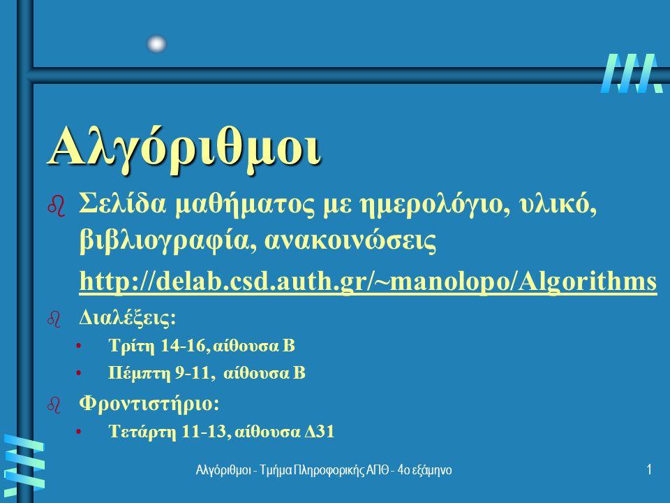 Αλγόριθμοι - Τμήμα Πληροφορικής ΑΠΘ - 4ο εξάμηνο1 Αλγόριθμοι b b Σελίδα μαθήματος με ημερολόγιο, υλικό, βιβλιογραφία, ανακοινώσεις http://delab.csd.auth.gr/~manolopo/Algorithms b b Διαλέξεις: Τρίτη 14-16, αίθουσα Β Πέμπτη 9-11, αίθουσα Β b b Φροντιστήριο: Τετάρτη 11-13, αίθουσα Δ31