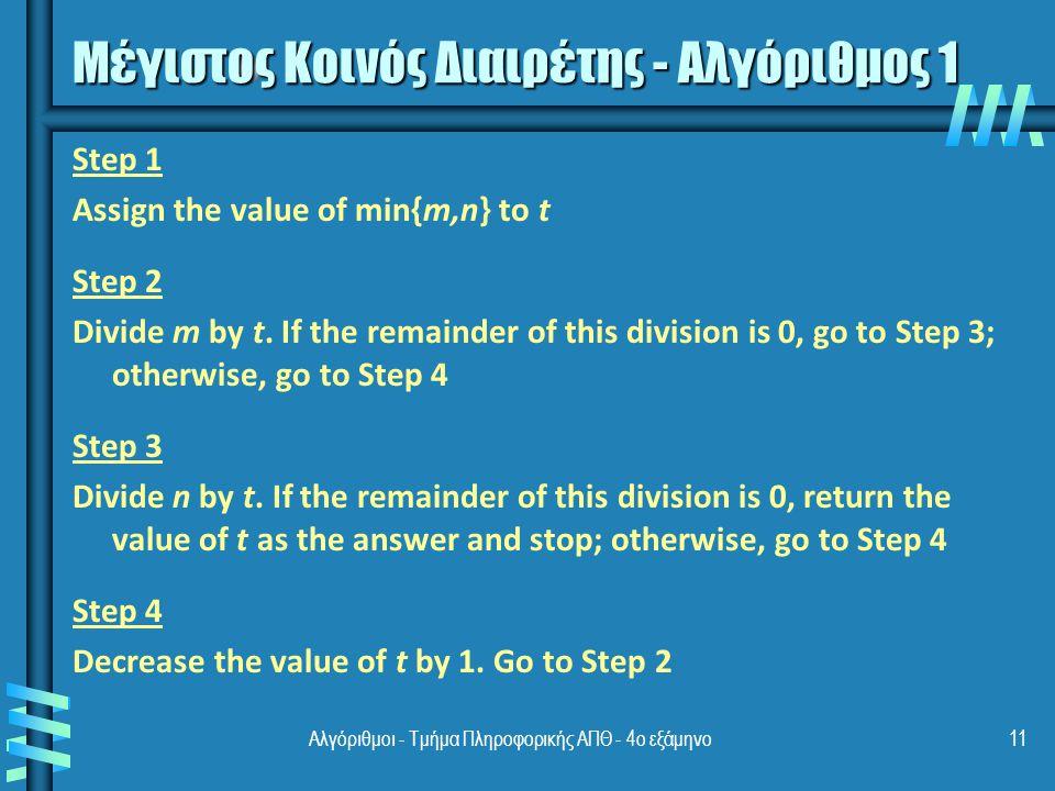 Αλγόριθμοι - Τμήμα Πληροφορικής ΑΠΘ - 4ο εξάμηνο11 Μέγιστος Κοινός Διαιρέτης - Αλγόριθμος 1 Step 1 Assign the value of min{m,n} to t Step 2 Divide m by t.