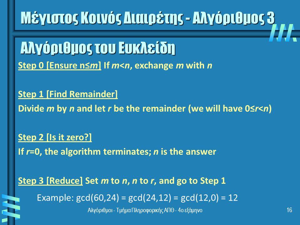 Αλγόριθμοι - Τμήμα Πληροφορικής ΑΠΘ - 4ο εξάμηνο16 Αλγόριθμος του Ευκλείδη Step 0 [Ensure n≤m] If m<n, exchange m with n Step 1 [Find Remainder] Divide m by n and let r be the remainder (we will have 0≤r<n) Step 2 [Is it zero ] If r=0, the algorithm terminates; n is the answer Step 3 [Reduce] Set m to n, n to r, and go to Step 1 Μέγιστος Κοινός Διαιρέτης - Αλγόριθμος 3 Example: gcd(60,24) = gcd(24,12) = gcd(12,0) = 12