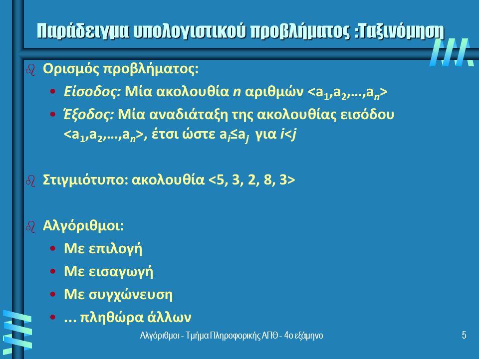 Αλγόριθμοι - Τμήμα Πληροφορικής ΑΠΘ - 4ο εξάμηνο5 Παράδειγμα υπολογιστικού προβλήματος :Ταξινόμηση b b Ορισμός προβλήματος: Είσοδος: Μία ακολουθία n αριθμών Έξοδος: Μία αναδιάταξη της ακολουθίας εισόδου, έτσι ώστε a i ≤a j για i<j b b Στιγμιότυπο: ακολουθία b b Αλγόριθμοι: Με επιλογή Με εισαγωγή Με συγχώνευση...