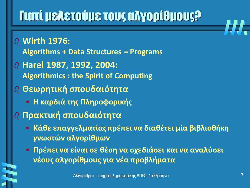 Αλγόριθμοι - Τμήμα Πληροφορικής ΑΠΘ - 4ο εξάμηνο7 b b Wirth 1976 : Algorithms + Data Structures = Programs b b Harel 1987, 1992, 2004: Algorithmics : the Spirit of Computing b b Θεωρητική σπουδαιότητα Η καρδιά της Πληροφορικής b b Πρακτική σπουδαιότητα Κάθε επαγγελματίας πρέπει να διαθέτει μία βιβλιοθήκη γνωστών αλγορίθμων Πρέπει να είναι σε θέση να σχεδιάσει και να αναλύσει νέους αλγορίθμους για νέα προβλήματα Γιατί μελετούμε τους αλγορίθμους