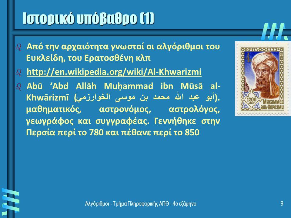 Αλγόριθμοι - Τμήμα Πληροφορικής ΑΠΘ - 4ο εξάμηνο9 Ιστορικό υπόβαθρο (1) b b Από την αρχαιότητα γνωστοί οι αλγόριθμοι του Ευκλείδη, του Ερατοσθένη κλπ b b http://en.wikipedia.org/wiki/Al-Khwarizmi http://en.wikipedia.org/wiki/Al-Khwarizmi b b Abū 'Abd Allāh Muḥammad ibn Mūsā al- Khwārizmī ( أبو عبد الله محمد بن موسى الخوارزمي ).