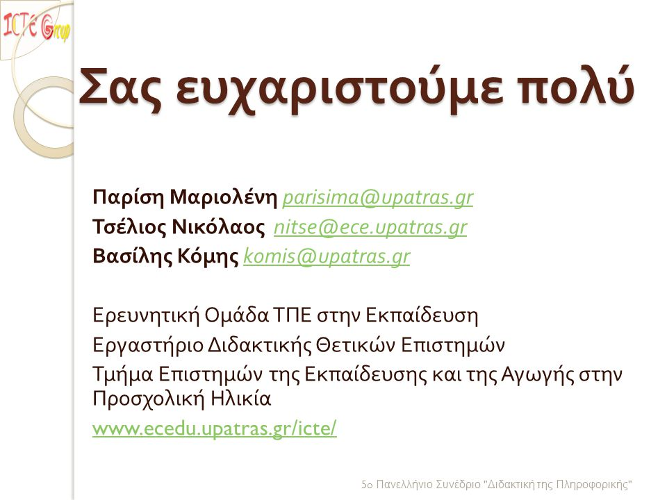Σας ευχαριστούμε πολύ Παρίση Μαριολένη parisima@upatras.gr parisima@upatras.gr Τσέλιος Νικόλαος nitse@ece.upatras.gr nitse@ece.upatras.gr Βασίλης Κόμης komis@upatras.gr komis@upatras.gr Ερευνητική Ομάδα ΤΠΕ στην Εκπαίδευση Εργαστήριο Διδακτικής Θετικών Επιστημών Τμήμα Επιστημών της Εκπαίδευσης και της Αγωγής στην Προσχολική Ηλικία www.ecedu.upatras.gr/icte/ 5o Πανελλήνιο Συνέδριο Διδακτική της Πληροφορικής