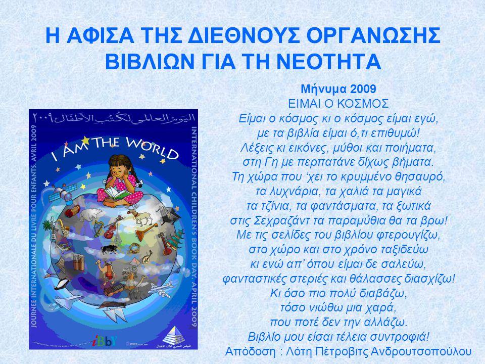 Η ΑΦΙΣΑ ΤΗΣ ΔΙΕΘΝΟΥΣ ΟΡΓΑΝΩΣΗΣ ΒΙΒΛΙΩΝ ΓΙΑ ΤΗ ΝΕΟΤΗΤΑ Μήνυμα 2009 ΕΙΜΑΙ Ο ΚΟΣΜΟΣ Είμαι ο κόσμος κι ο κόσμος είμαι εγώ, με τα βιβλία είμαι ό,τι επιθυμώ