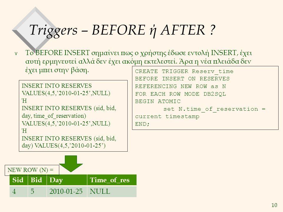 10 Triggers – BEFORE ή AFTER ? v Το BEFORE INSERT σημαίνει πως ο χρήστης έδωσε εντολή INSERT, έχει αυτή ερμηνευτεί αλλά δεν έχει ακόμη εκτελεστεί. Άρα