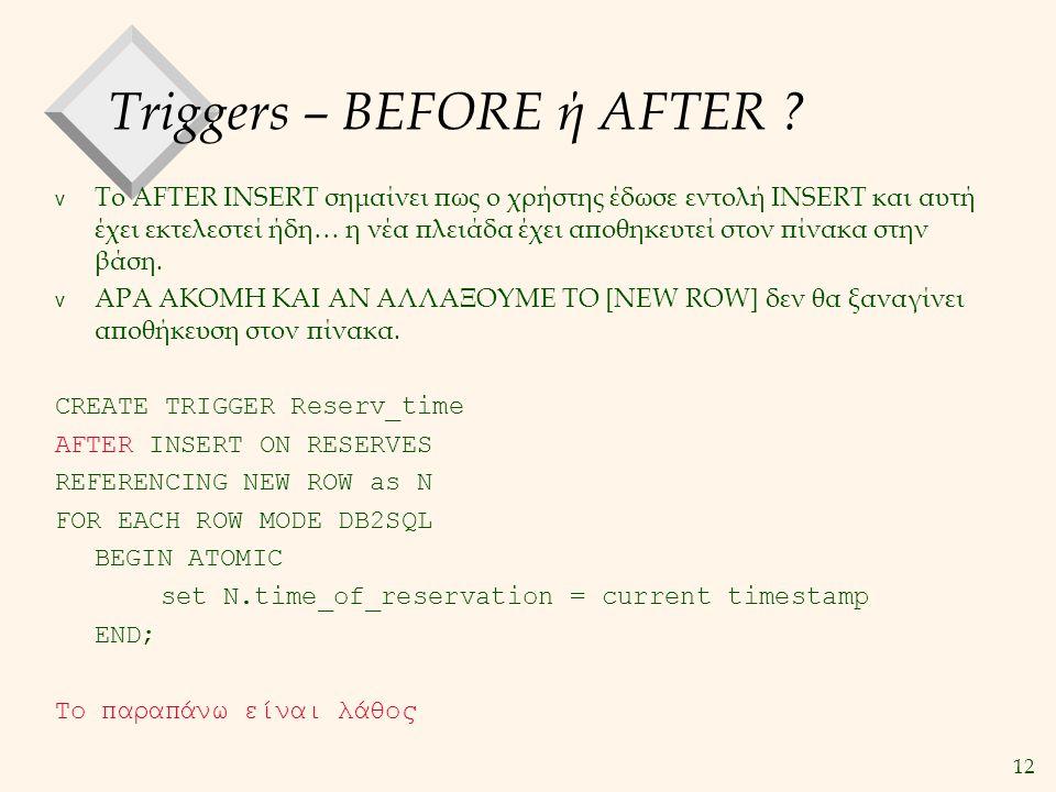 12 Triggers – BEFORE ή AFTER ? v Το AFTER INSERT σημαίνει πως ο χρήστης έδωσε εντολή INSERT και αυτή έχει εκτελεστεί ήδη… η νέα πλειάδα έχει αποθηκευτ