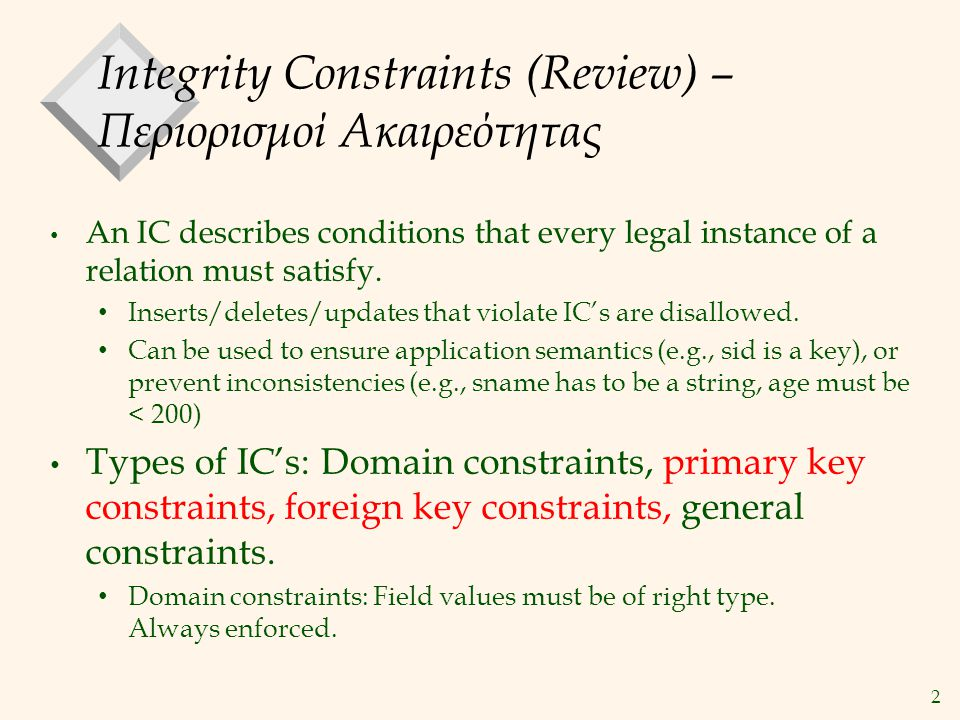 2 Integrity Constraints (Review) – Περιορισμοί Ακαιρεότητας An IC describes conditions that every legal instance of a relation must satisfy.
