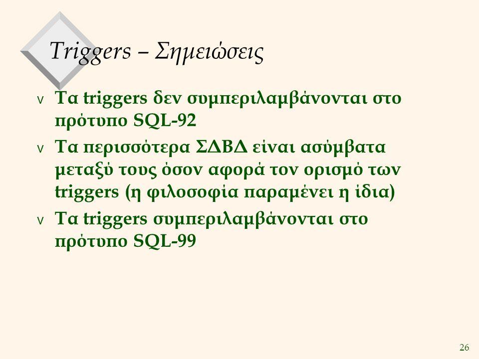 26 Triggers – Σημειώσεις v Τα triggers δεν συμπεριλαμβάνονται στο πρότυπο SQL-92 v Τα περισσότερα ΣΔΒΔ είναι ασύμβατα μεταξύ τους όσον αφορά τον ορισμό των triggers (η φιλοσοφία παραμένει η ίδια) v Τα triggers συμπεριλαμβάνονται στο πρότυπο SQL-99