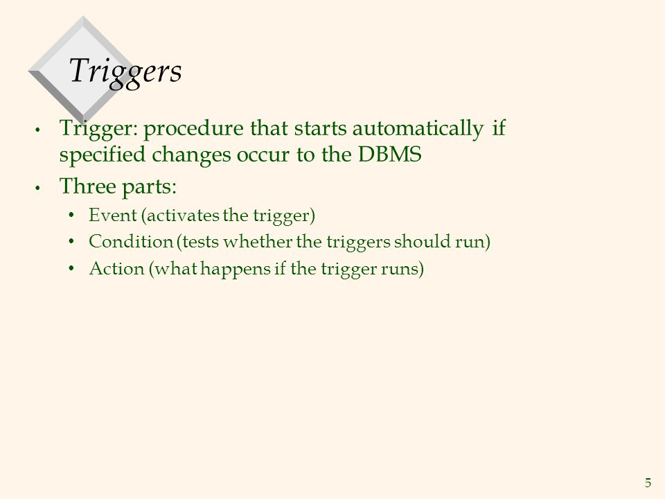 5 Triggers Trigger: procedure that starts automatically if specified changes occur to the DBMS Three parts: Event (activates the trigger) Condition (tests whether the triggers should run) Action (what happens if the trigger runs)