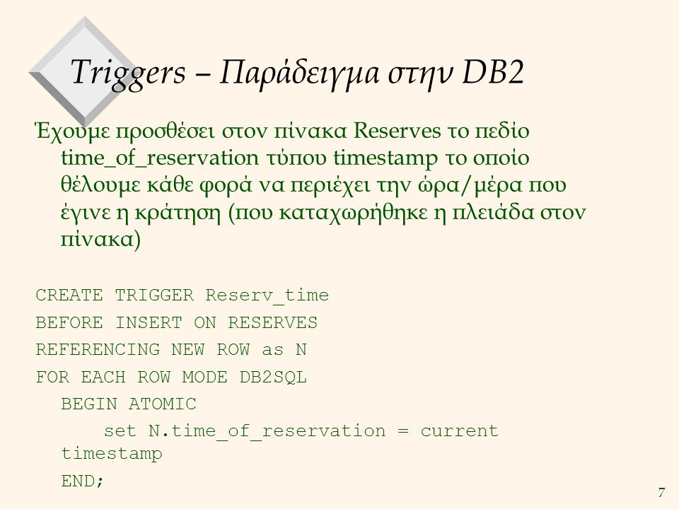 8 Triggers – Σύνταξη CREATE TRIGGER [ΟΝΟΜΑ trigger] [activation time] [trigger event] ON [subject table] REFERENCING [object] AS [name] [granularity] MODE DB2SQL WHEN [condition] BEGIN ATOMIC [triggered action ] END [activation time]: BEFORE, AFTER, INSTEAD [trigger event] : INSERT, UPDATE, DELETE [subject table] : όνομα πίνακα [object]: NEW, OLD [granularity]: FOR EACH ROW, FOR EACH STATEMENT (To FOR EACH STATEMENT δεν μπορεί να συνδυαστεί με το BEFORE)