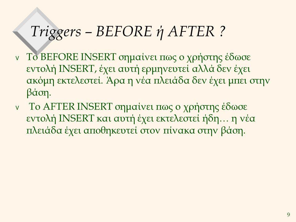9 Triggers – BEFORE ή AFTER ? v Το BEFORE INSERT σημαίνει πως ο χρήστης έδωσε εντολή INSERT, έχει αυτή ερμηνευτεί αλλά δεν έχει ακόμη εκτελεστεί. Άρα