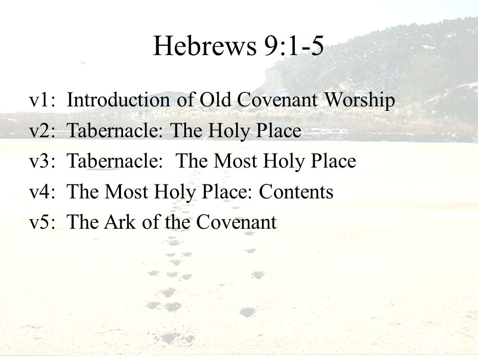 Hebrews 9:1-5 v1: Introduction of Old Covenant Worship v2: Tabernacle: The Holy Place v3: Tabernacle: The Most Holy Place v4: The Most Holy Place: Contents v5: The Ark of the Covenant