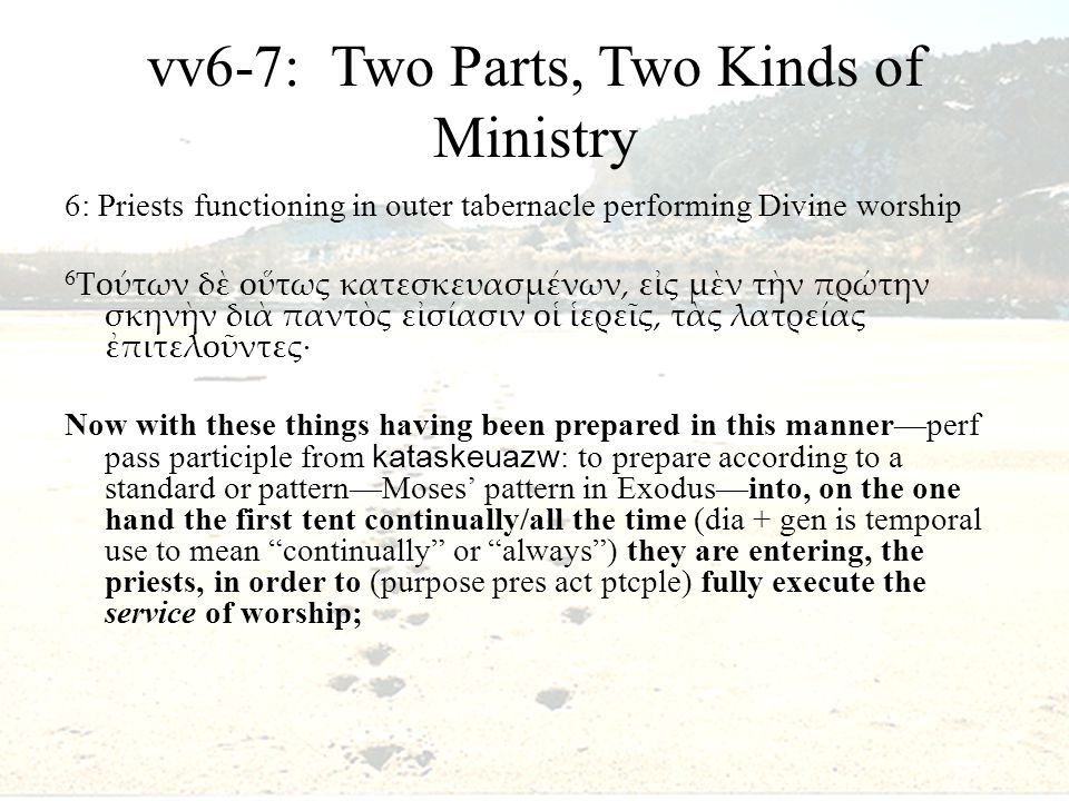 vv6-7: Two Parts, Two Kinds of Ministry 6: Priests functioning in outer tabernacle performing Divine worship 6 Τούτων δὲ οὕτως κατεσκευασμένων, εἰς μὲν τὴν πρώτην σκηνὴν διὰ παντὸς εἰσίασιν οἱ ἱερεῖς, τὰς λατρείας ἐπιτελοῦντες· Now with these things having been prepared in this manner—perf pass participle from kataskeuazw : to prepare according to a standard or pattern—Moses' pattern in Exodus—into, on the one hand the first tent continually/all the time (dia + gen is temporal use to mean continually or always ) they are entering, the priests, in order to (purpose pres act ptcple) fully execute the service of worship;