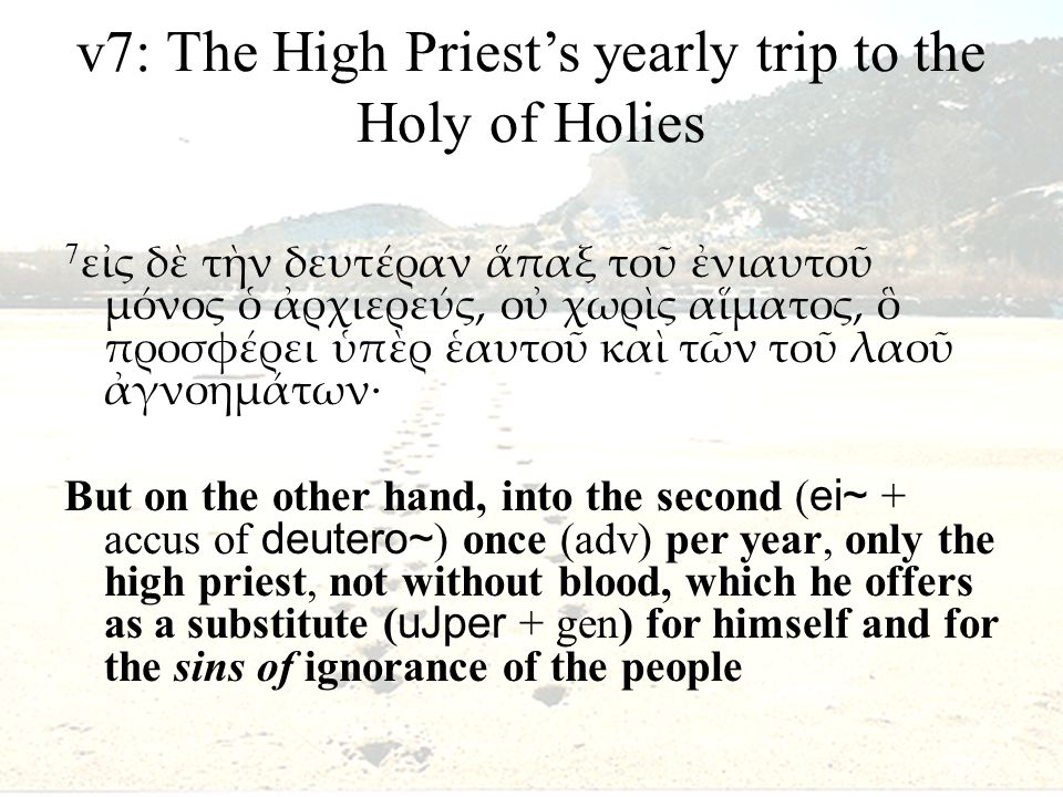 v7: The High Priest's yearly trip to the Holy of Holies 7 εἰς δὲ τὴν δευτέραν ἅπαξ τοῦ ἐνιαυτοῦ μόνος ὁ ἀρχιερεύς, οὐ χωρὶς αἵματος, ὃ προσφέρει ὑπὲρ ἑαυτοῦ καὶ τῶν τοῦ λαοῦ ἀγνοημάτων· But on the other hand, into the second ( ei~ + accus of deutero~ ) once (adv) per year, only the high priest, not without blood, which he offers as a substitute ( uJper + gen) for himself and for the sins of ignorance of the people
