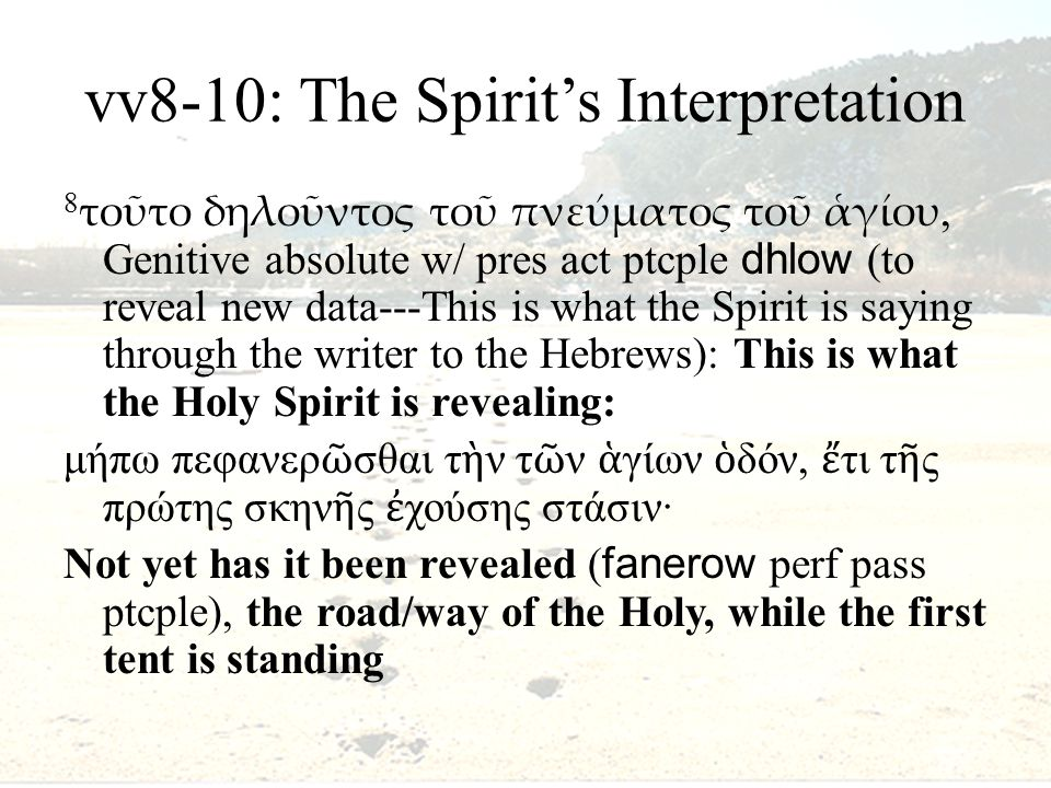 vv8-10: The Spirit's Interpretation 8 τοῦτο δηλοῦντος τοῦ πνεύματος τοῦ ἁγίου, Genitive absolute w/ pres act ptcple dhlow (to reveal new data---This is what the Spirit is saying through the writer to the Hebrews): This is what the Holy Spirit is revealing: μήπω πεφανερ ῶ σθαι τ ὴ ν τ ῶ ν ἁ γίων ὁ δόν, ἔ τι τ ῆ ς πρώτης σκην ῆ ς ἐ χούσης στάσιν· Not yet has it been revealed ( fanerow perf pass ptcple), the road/way of the Holy, while the first tent is standing