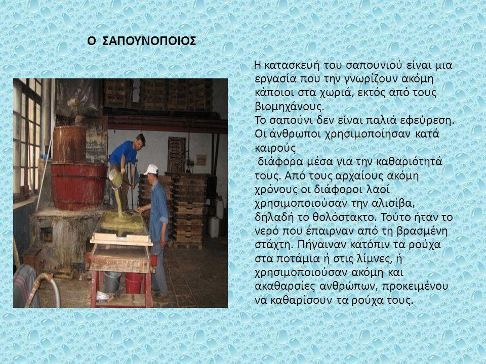 Ο ΣΑΠΟΥΝΟΠΟΙΟΣ Η κατασκευή του σαπουνιού είναι μια εργασία που την γνωρίζουν ακόμη κάποιοι στα χωριά, εκτός από τους βιομηχάνους. Το σαπούνι δεν είναι