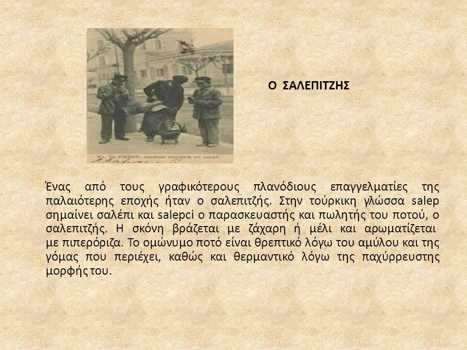 Ο ΣΑΛΕΠΙΤΖΗΣ Ένας από τους γραφικότερους πλανόδιους επαγγελματίες της παλαιότερης εποχής ήταν ο σαλεπιτζής. Στην τούρκικη γλώσσα salep σημαίνει σαλέπι