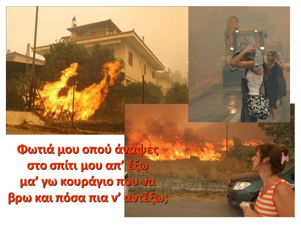Φωτιά μου οπού άναψες στο σπίτι μου απ' έξω στο σπίτι μου απ' έξω μα' γω κουράγιο που να μα' γω κουράγιο που να βρω και πόσα πια ν' αντέξω; βρω και πό