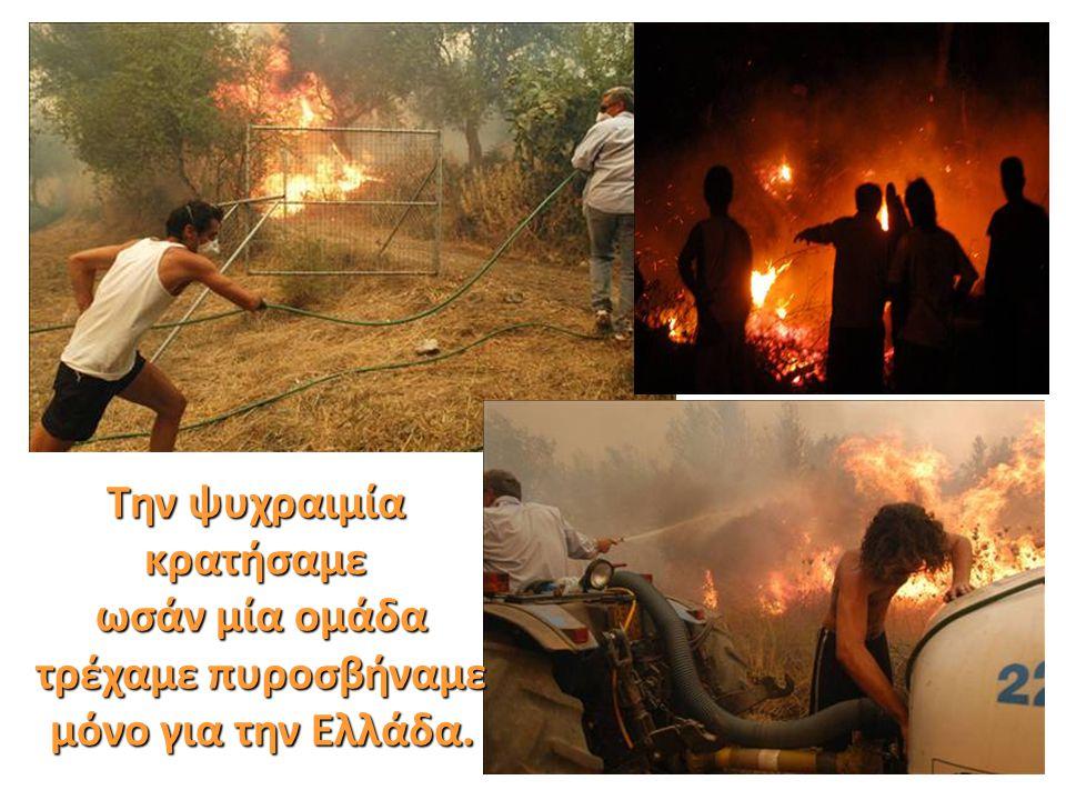 Την ψυχραιμία κρατήσαμε ωσάν μία ομάδα ωσάν μία ομάδα τρέχαμε πυροσβήναμε τρέχαμε πυροσβήναμε μόνο για την Ελλάδα. μόνο για την Ελλάδα.