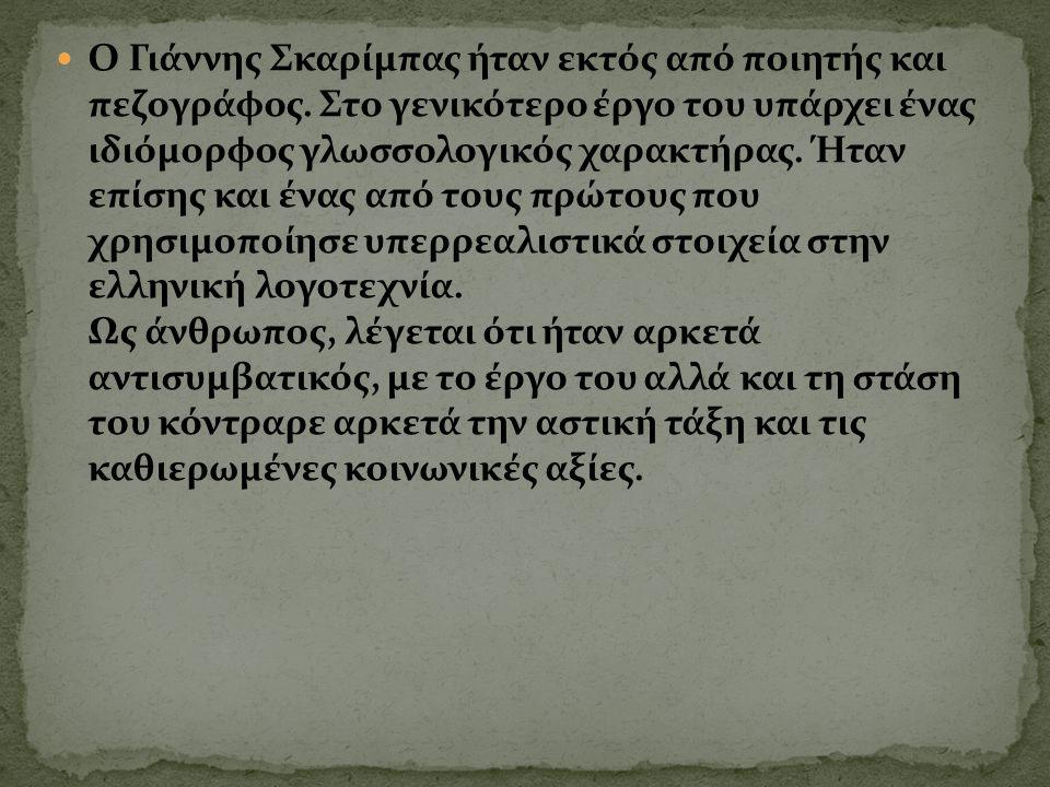 Ο Γιάννης Σκαρίμπας ήταν εκτός από ποιητής και πεζογράφος. Στο γενικότερο έργο του υπάρχει ένας ιδιόμορφος γλωσσολογικός χαρακτήρας. Ήταν επίσης και έ