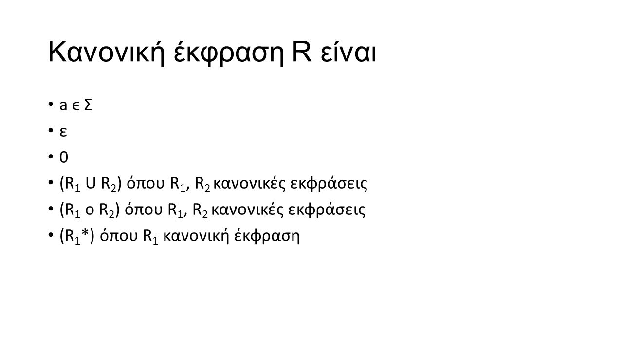 Kανονική έκφραση R είναι a ϵ Σ ε 0 (R 1 U R 2 ) όπου R 1, R 2 κανονικές εκφράσεις (R 1 ο R 2 ) όπου R 1, R 2 κανονικές εκφράσεις (R 1 *) όπου R 1 κανο