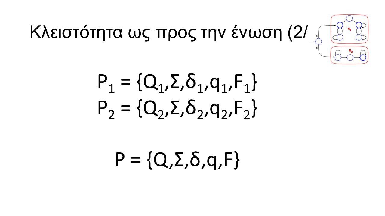 Κλειστότητα ως προς την ένωση (2/2) P 1 = {Q 1,Σ,δ 1,q 1,F 1 } P 2 = {Q 2,Σ,δ 2,q 2,F 2 } P = {Q,Σ,δ,q,F}