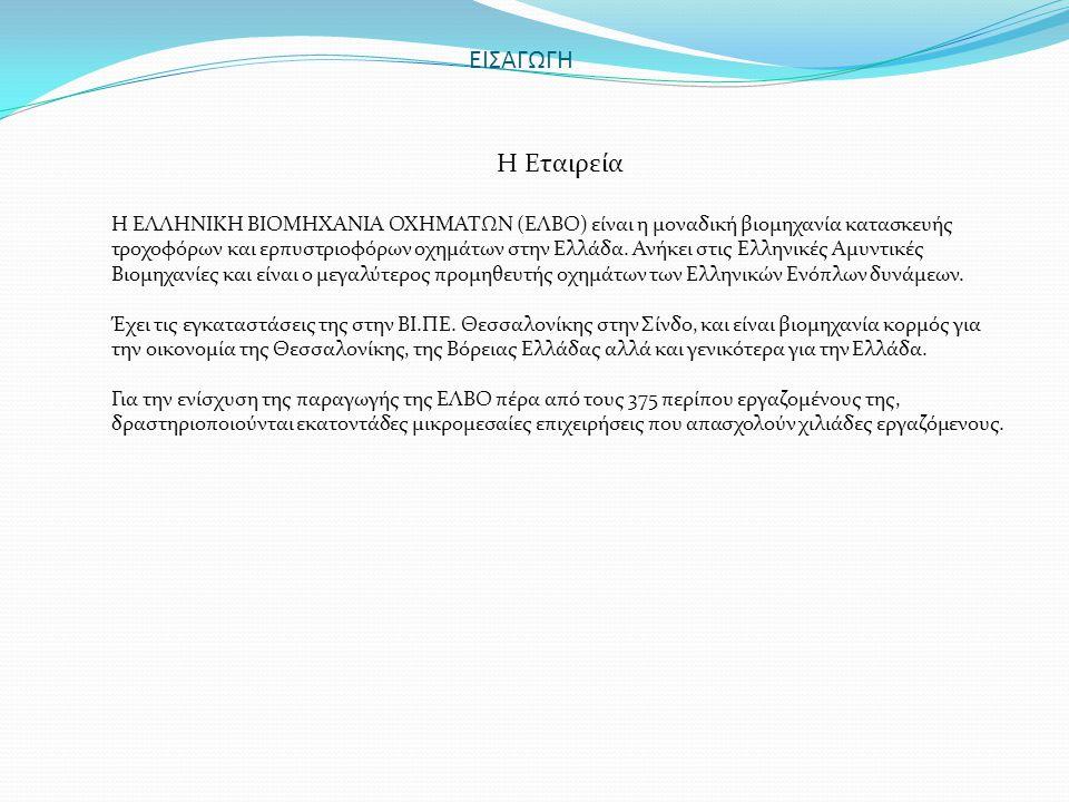 ΕΙΣΑΓΩΓΗ Η Εταιρεία Η ΕΛΛΗΝΙΚΗ ΒΙΟΜΗΧΑΝΙΑ ΟΧΗΜΑΤΩΝ (ΕΛΒΟ) είναι η μοναδική βιομηχανία κατασκευής τροχοφόρων και ερπυστριοφόρων οχημάτων στην Ελλάδα. Α