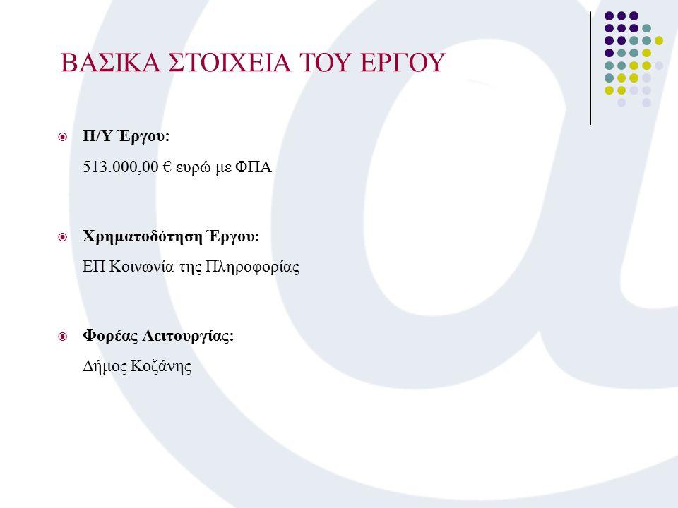  Π/Υ Έργου: 513.000,00 € ευρώ με ΦΠΑ  Χρηματοδότηση Έργου: ΕΠ Κοινωνία της Πληροφορίας  Φορέας Λειτουργίας: Δήμος Κοζάνης ΒΑΣΙΚΑ ΣΤΟΙΧΕΙΑ ΤΟΥ ΕΡΓΟΥ