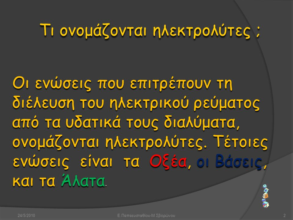 24/5/2010Ε.Παπαευσταθίου-Μ.Σβορώνου13 Τα άλατα είναι ιοντικές ενώσεις που περιέχουν κατιόν Μ (μέταλλο η ΝΗ 4 + ) και ανιόν Α (αμέταλλο εκτός Ο η αρνητικό πολυατομικό ιόν) Μοριακός τύπος: Μ ψ Α χ Διακρίνονται σε : Μη οξυγονούχα, π.χ ΝaCl, Fes, NH 4 I Ονομάζονται με πρώτη λέξη το όνομα του ανιόντος και την κατάληξη –ούχος και δεύτερη λέξη το όνομα του κατιόντος.
