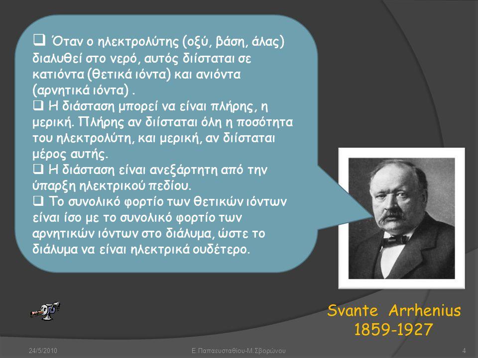 24/5/2010Ε.Παπαευσταθίου-Μ.Σβορώνου4 Svante Arrhenius 1859-1927  Όταν ο ηλεκτρολύτης (οξύ, βάση, άλας) διαλυθεί στο νερό, αυτός διίσταται σε κατιόντα