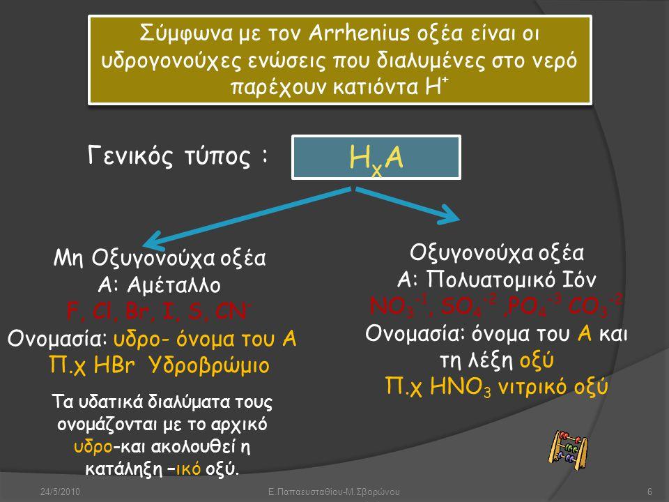 24/5/2010Ε.Παπαευσταθίου-Μ.Σβορώνου6 Σύμφωνα με τον Arrhenius οξέα είναι οι υδρογονούχες ενώσεις που διαλυμένες στο νερό παρέχουν κατιόντα Η + ΗχΑΗχΑ