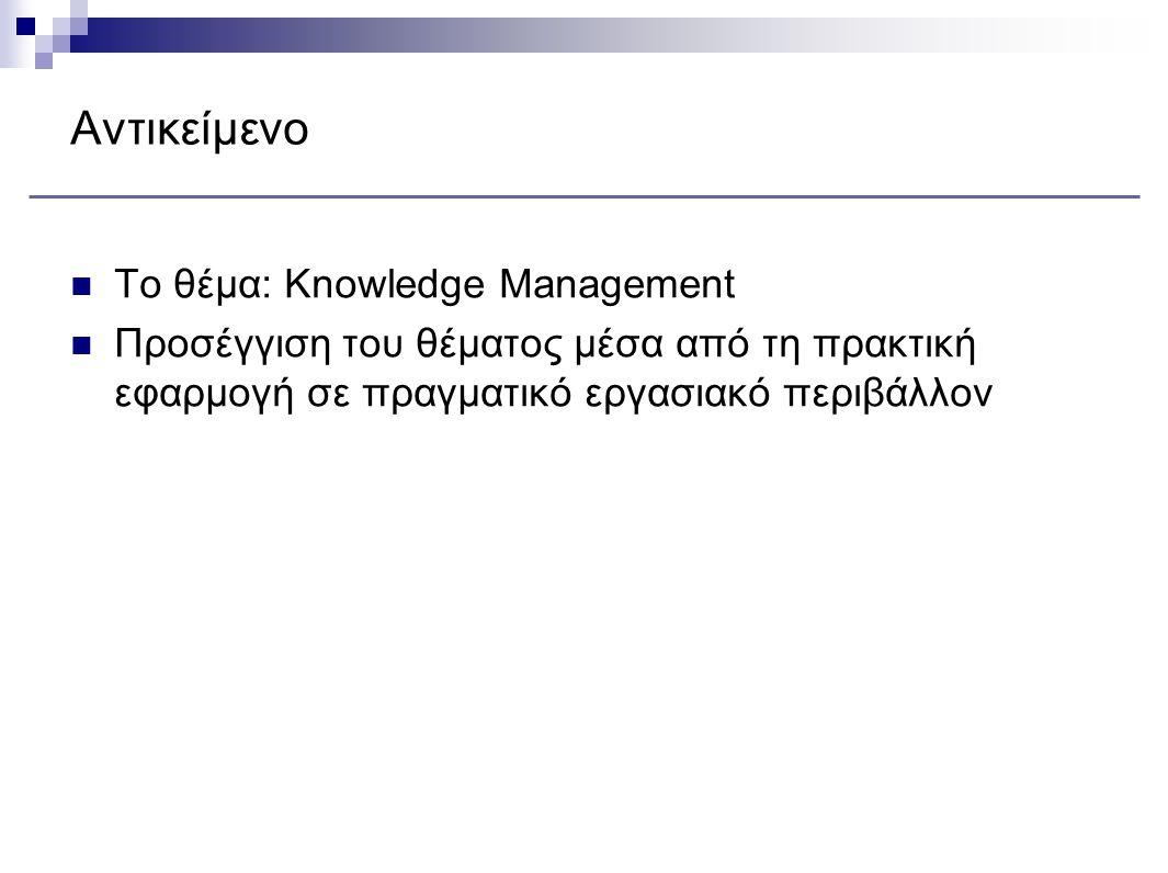 Αντικείμενο Το θέμα: Knowledge Management Προσέγγιση του θέματος μέσα από τη πρακτική εφαρμογή σε πραγματικό εργασιακό περιβάλλον