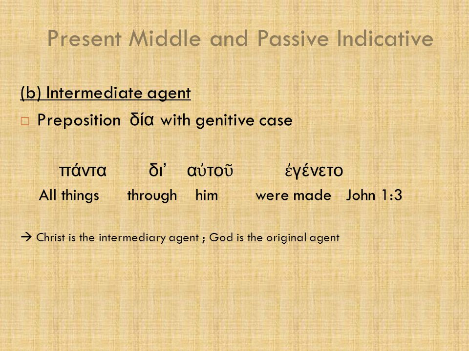 Present Middle and Passive Indicative (c) Impersonal agent  Instrumental case with or without the preposition ἐ ν ο ἱ ἄ ντθρωποι σ ῳ ζονται ἐ ν τ ῶ λόγ ῳ το ῦ Μεσσίου The men are being saved by the word of the Messiah (d) No agent expressed ἐ γείρεται He is being raised up