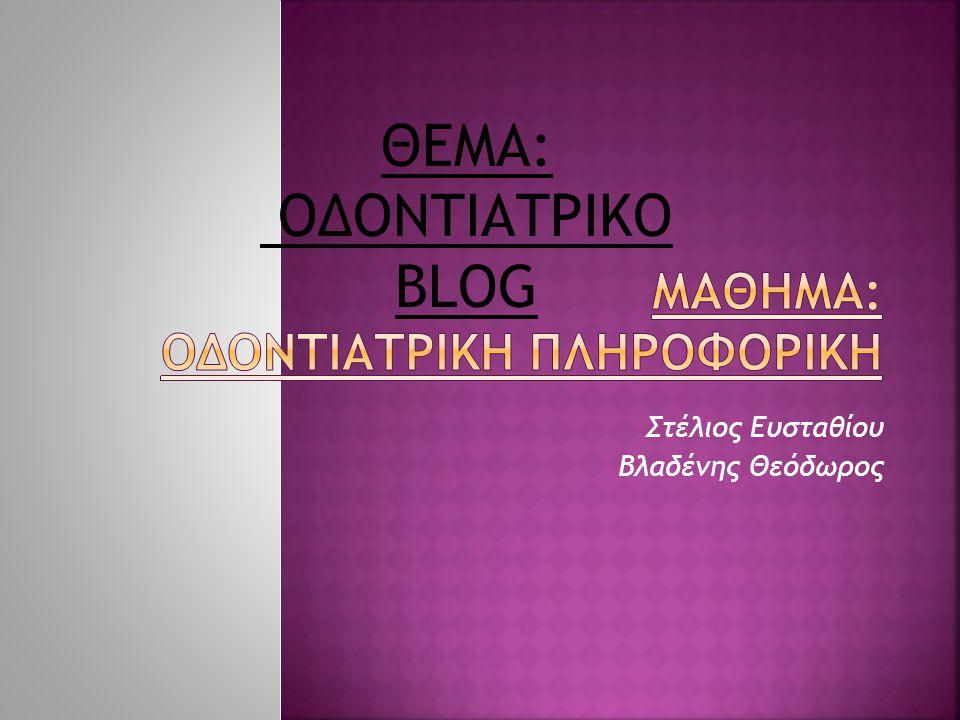 Στέλιος Ευσταθίου Βλαδένης Θεόδωρος ΘΕΜΑ: ΟΔΟΝΤΙΑΤΡΙΚΟ BLOG