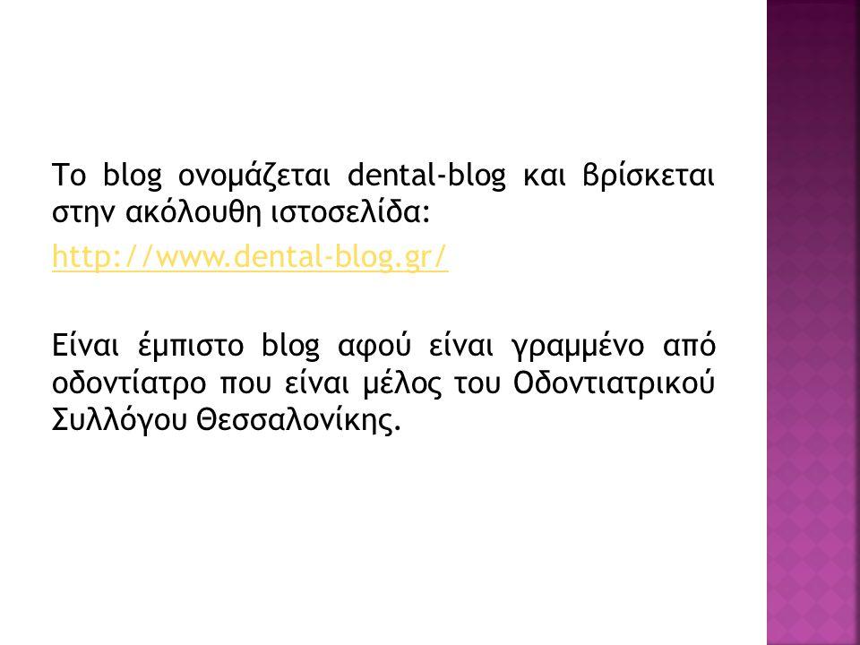 Το blog ονομάζεται dental-blog και βρίσκεται στην ακόλουθη ιστοσελίδα: http://www.dental-blog.gr/ Είναι έμπιστο blog αφού είναι γραμμένο από οδοντίατρο που είναι μέλος του Οδοντιατρικού Συλλόγου Θεσσαλονίκης.