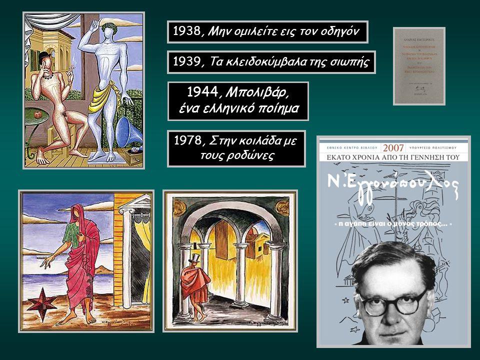 1938, Μην ομιλείτε εις τον οδηγόν 1939, Τα κλειδοκύμβαλα της σιωπής 1978, Στην κοιλάδα με τους ροδώνες 1944, Μπολιβάρ, ένα ελληνικό ποίημα