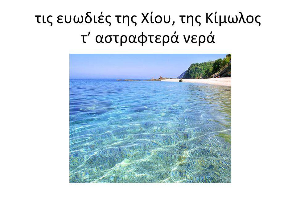 τις ευωδιές της Χίου, της Κίμωλος τ' αστραφτερά νερά