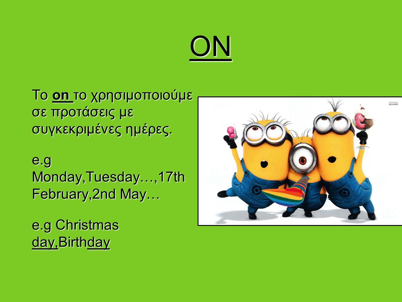 ON ON To on το χρησιμοποιούμε σε προτάσεις με συγκεκριμένες ημέρες. e.g Monday,Tuesday…,17th February,2nd May… e.g Christmas day,Birthday